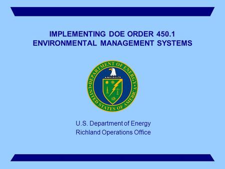 1 IMPLEMENTING DOE ORDER 450.1 ENVIRONMENTAL MANAGEMENT SYSTEMS U.S. Department of Energy Richland Operations Office.