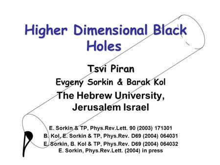Higher Dimensional Black Holes Tsvi Piran Evgeny Sorkin & Barak Kol The Hebrew University, Jerusalem Israel E. Sorkin & TP, Phys.Rev.Lett. 90 (2003) 171301.