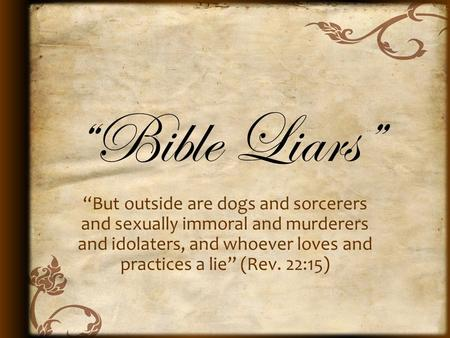 """Bible Liars"" ""But outside are dogs and sorcerers and sexually immoral and murderers and idolaters, and whoever loves and practices a lie"" (Rev. 22:15)"