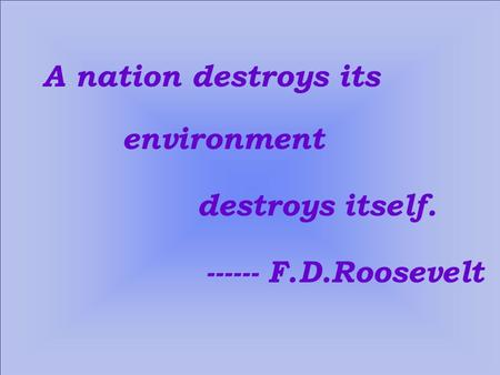 A nation destroys its environment destroys itself. ------ F.D.Roosevelt.