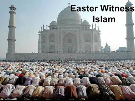 Easter Witness: Islam. Witnessing to الإسلام Islamic Facts Which of these Islamic facts are true? 1.Muslims are all terrorists. 2.Allah is a false god.