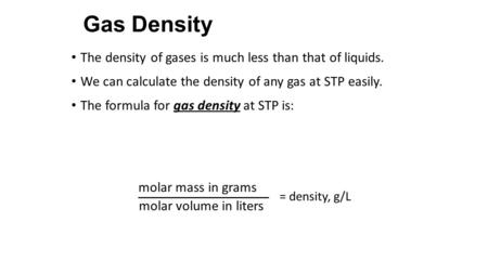 Gas Density The density of gases is much less than that of liquids. We can calculate the density of any gas at STP easily. The formula for gas density.