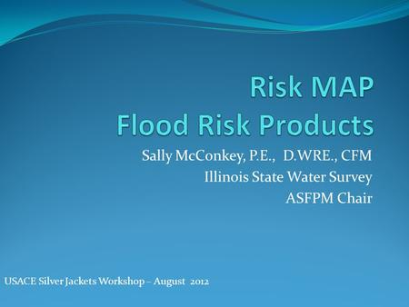 Sally McConkey, P.E., D.WRE., CFM Illinois State Water Survey ASFPM Chair USACE Silver Jackets Workshop – August 2012.