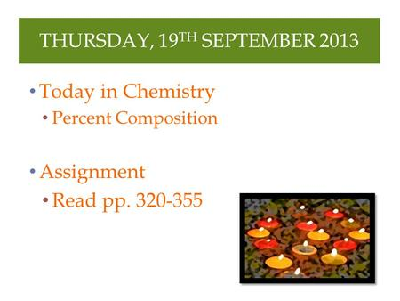 THURSDAY, 19 TH SEPTEMBER 2013 Today in Chemistry Percent Composition Assignment Read pp. 320-355.
