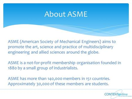 About ASME ASME (American Society of Mechanical Engineers) aims to promote the art, science and practice of multidisciplinary engineering and allied sciences.