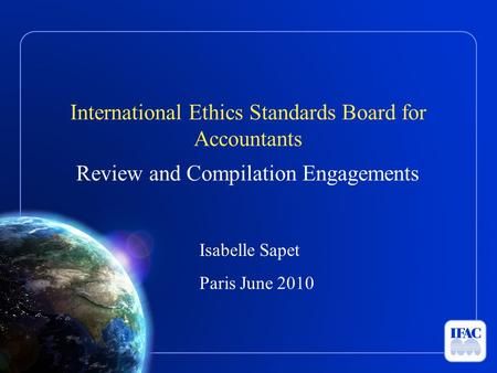 International Ethics Standards Board for Accountants Review and Compilation Engagements Isabelle Sapet Paris June 2010.
