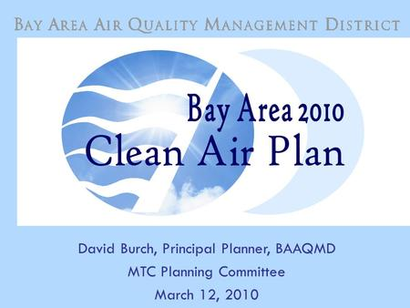 1 David Burch, Principal Planner, BAAQMD MTC Planning Committee March 12, 2010.