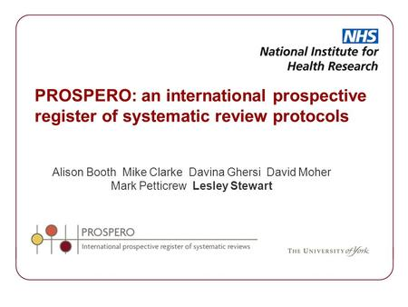 PROSPERO: an international prospective register of systematic review protocols Alison Booth Mike Clarke Davina Ghersi David Moher Mark Petticrew Lesley.