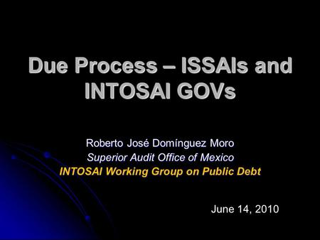 Due Process – ISSAIs and INTOSAI GOVs Roberto José Domínguez Moro Superior Audit Office of Mexico INTOSAI Working Group on Public Debt June 14, 2010.
