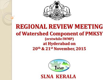REGIONAL REVIEW MEETING of Watershed Component of PMKSY (erstwhile IWMP) at Hyderabad on 20 th & 21 st November, 2015 SLNA KERALA.
