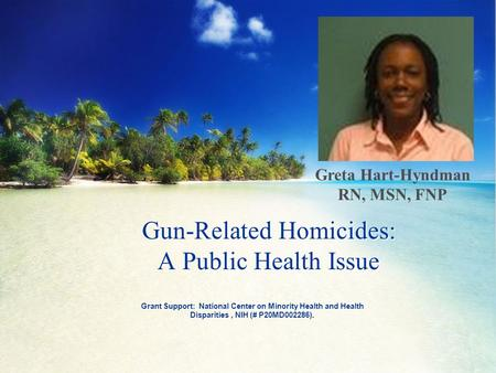Grant Support: National Center on Minority Health and Health Disparities, NIH (# P20MD002286). Gun-Related Homicides: A Public Health Issue Greta Hart-Hyndman.