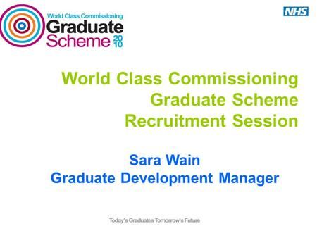 World Class Commissioning Graduate Scheme Recruitment Session Sara Wain Graduate Development Manager.