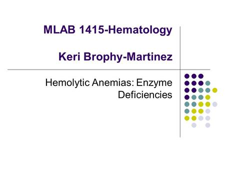 MLAB 1415-Hematology Keri Brophy-Martinez Hemolytic Anemias: Enzyme Deficiencies.
