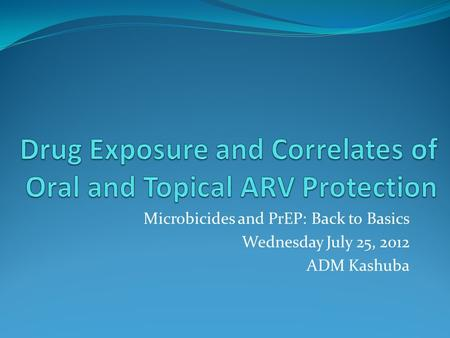 Microbicides and PrEP: Back to Basics Wednesday July 25, 2012 ADM Kashuba.