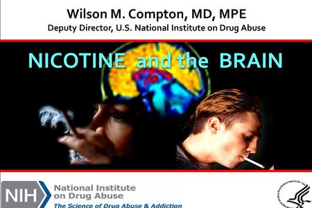 NICOTINE and the BRAIN Wilson M. Compton, MD, MPE Deputy Director, U.S. National Institute on Drug Abuse.