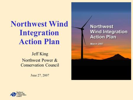 Northwest Wind Integration Action Plan Jeff King Northwest Power & Conservation Council June 27, 2007.