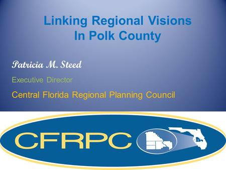 Patricia M. Steed Executive Director Central Florida Regional Planning Council Linking Regional Visions In Polk County.
