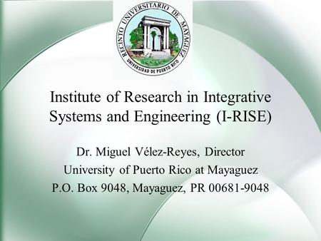 Institute of Research in Integrative Systems and Engineering (I-RISE) Dr. Miguel Vélez-Reyes, Director University of Puerto Rico at Mayaguez P.O. Box 9048,
