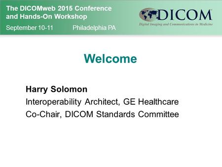 The DICOMweb 2015 Conference and Hands-On Workshop September 10-11Philadelphia PA Welcome Harry Solomon Interoperability Architect, GE Healthcare Co-Chair,