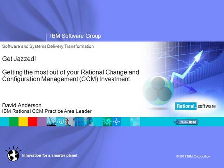 IBM Software Group © 2011 IBM Corporation Innovation for a smarter planet Software and Systems Delivery Transformation Get Jazzed! Getting the most out.