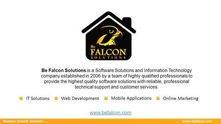Business Growth Solutions...www.befalcon.com Be Falcon Solutions is a Software Solutions and Information Technology company established in 2006 by a team.