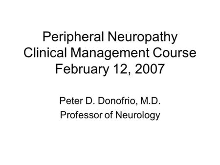 Peripheral Neuropathy Clinical Management Course February 12, 2007 Peter D. Donofrio, M.D. Professor of Neurology.