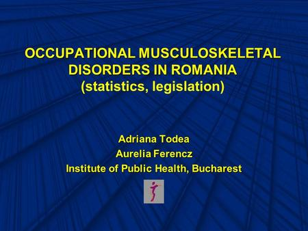 OCCUPATIONAL MUSCULOSKELETAL DISORDERS IN ROMANIA OCCUPATIONAL MUSCULOSKELETAL DISORDERS IN ROMANIA (statistics, legislation) Adriana Todea Aurelia Ferencz.