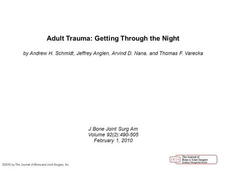 Adult Trauma: Getting Through the Night by Andrew H. Schmidt, Jeffrey Anglen, Arvind D. Nana, and Thomas F. Varecka J Bone Joint Surg Am Volume 92(2):490-505.