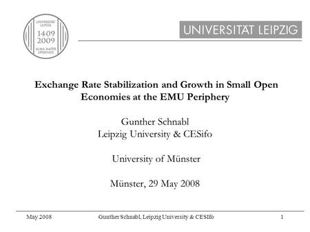 May 2008Gunther Schnabl, Leipzig University & CESIfo1 Exchange Rate Stabilization and Growth in Small Open Economies at the EMU Periphery Gunther Schnabl.