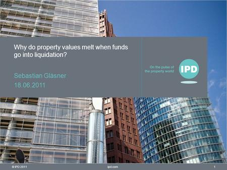 © IPD 2011 1ipd.com Why do property values melt when funds go into liquidation? Sebastian Gläsner 18.06.2011.