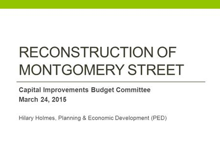 RECONSTRUCTION OF MONTGOMERY STREET Capital Improvements Budget Committee March 24, 2015 Hilary Holmes, Planning & Economic Development (PED)