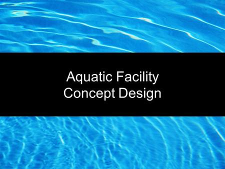 "Aquatic Facility Concept Design. ""Every Dog has its Day"" Park Valley Pool Pool is 28 years old and nearing the 4-9 years of identified life expectancy."