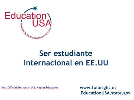 Your Official Source on U.S. Higher Education Ser estudiante internacional en EE.UU www.fulbright.es EducationUSA.state.gov.