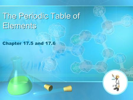 The Periodic Table of Elements Chapter 17.5 and 17.6.