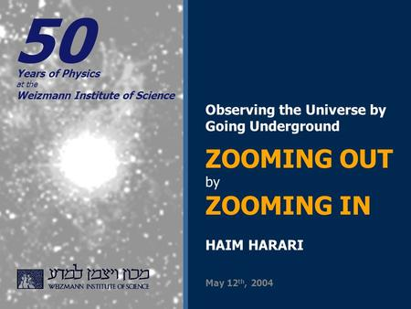 Observing the Universe by Going Underground ZOOMING OUT by ZOOMING IN HAIM HARARI Years of Physics at the Weizmann Institute of Science May 12 th, 2004.