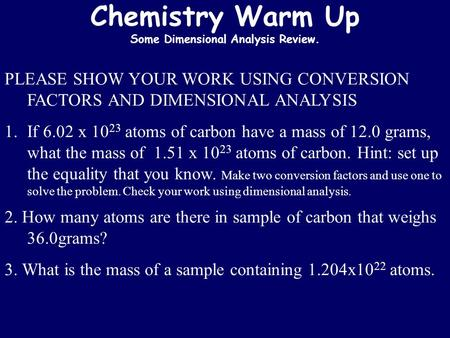 Chemistry Warm Up Some Dimensional Analysis Review. PLEASE SHOW YOUR WORK USING CONVERSION FACTORS AND DIMENSIONAL ANALYSIS 1.If 6.02 x 10 23 atoms of.