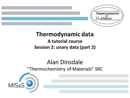 "Thermodynamic data A tutorial course Session 2: unary data (part 2) Alan Dinsdale ""Thermochemistry of Materials"" SRC."