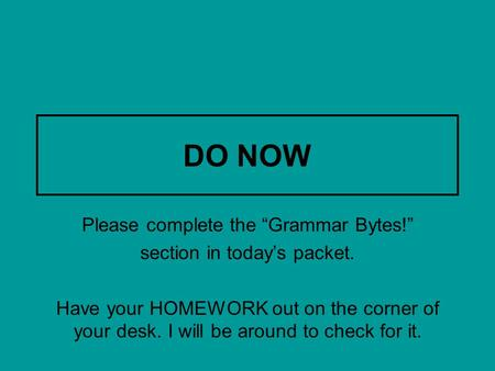 "DO NOW Please complete the ""Grammar Bytes!"" section in today's packet. Have your HOMEWORK out on the corner of your desk. I will be around to check for."