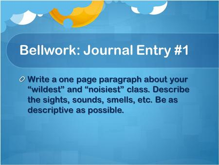 "Bellwork: Journal Entry #1 Write a one page paragraph about your ""wildest"" and ""noisiest"" class. Describe the sights, sounds, smells, etc. Be as descriptive."