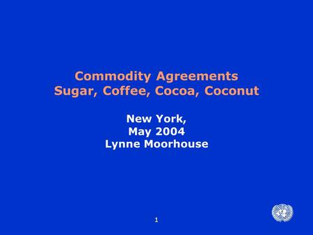 1 Commodity Agreements Sugar, Coffee, Cocoa, Coconut New York, May 2004 Lynne Moorhouse.