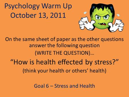 "Psychology Warm Up October 13, 2011 On the same sheet of paper as the other questions answer the following question (WRITE THE QUESTION)… ""How is health."