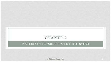 1-1 CHAPTER 7 MATERIALS TO SUPPLEMENT TEXTBOOK J. Pittman, Instructor.