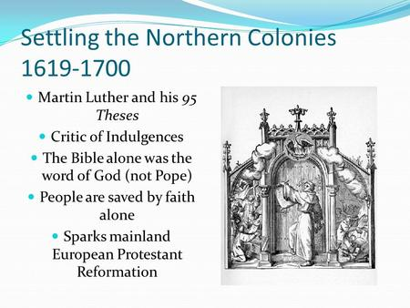 Settling the Northern Colonies 1619-1700 Martin Luther and his 95 Theses Critic of Indulgences The Bible alone was the word of God (not Pope) People are.