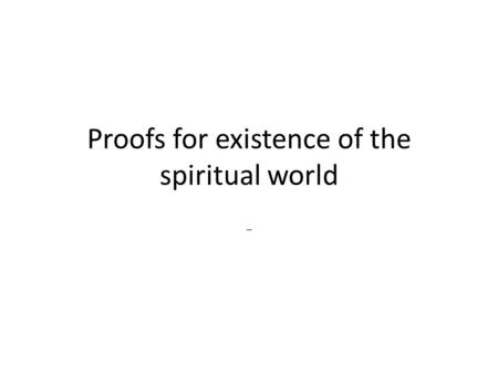 Proofs for existence of the spiritual world -. Soul's origin Once we understand the difference between body and soul, eternal an temporary, we find there.