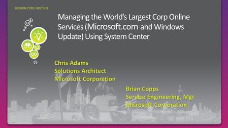 Chris Adams Solutions Architect Microsoft Corporation SESSION CODE: MGT303 Brian Copps Service Engineering, Mgr Microsoft Corporation.