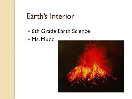 Earth's Interior 6th Grade Earth Science Ms. Mudd.