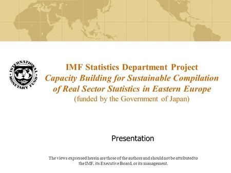 IMF Statistics Department Project Capacity Building for Sustainable Compilation of Real Sector Statistics in Eastern Europe (funded by the Government of.