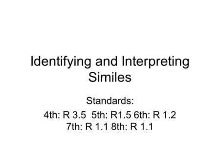 Identifying and Interpreting Similes Standards: 4th: R 3.5 5th: R1.5 6th: R 1.2 7th: R 1.1 8th: R 1.1.