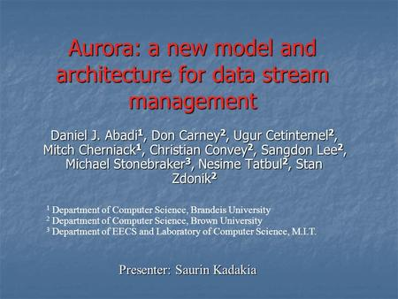 Aurora: a new model and architecture for data stream management Daniel J. Abadi 1, Don Carney 2, Ugur Cetintemel 2, Mitch Cherniack 1, Christian Convey.