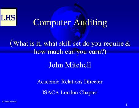 1 Computer Auditing ( What is it, what skill set do you require & how much can you earn?) John Mitchell Academic Relations Director ISACA London Chapter.